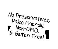 No Preservatives, Paleo Friendly, Gluten Free!